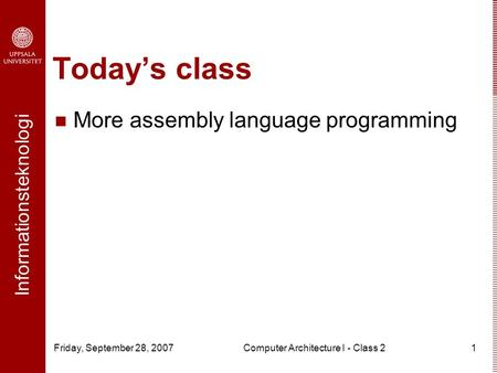 Informationsteknologi Friday, September 28, 2007Computer Architecture I - Class 21 Today's class More assembly language programming.