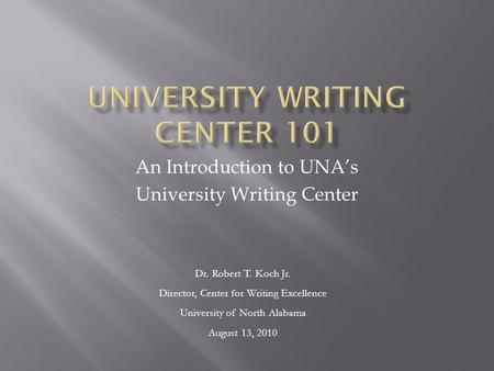 An Introduction to UNA's University Writing Center Dr. Robert T. Koch Jr. Director, Center for Writing Excellence University of North Alabama August 13,