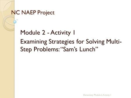 "NC NAEP Project Module 2 - Activity 1 Examining Strategies for Solving Multi- Step Problems: ""Sam's Lunch"" Elementary Module 2, Activity 1."
