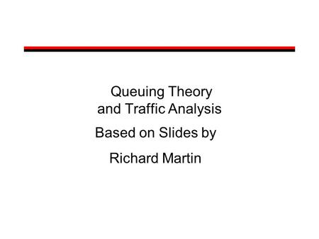 Queuing Theory and Traffic Analysis Based on Slides by Richard Martin.