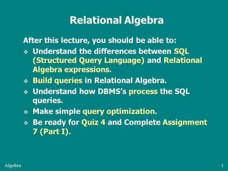 Algebra1 After this lecture, you should be able to:  Understand the differences between SQL (Structured Query Language) and Relational Algebra expressions.