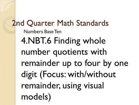 2nd Quarter Math Standards Numbers Base Ten 4.NBT.6 Finding whole number quotients with remainder up to four by one digit (Focus: with/without remainder,