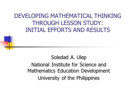 DEVELOPING MATHEMATICAL THINKING THROUGH LESSON STUDY: INITIAL EFFORTS AND RESULTS Soledad A. Ulep National Institute for Science and Mathematics Education.