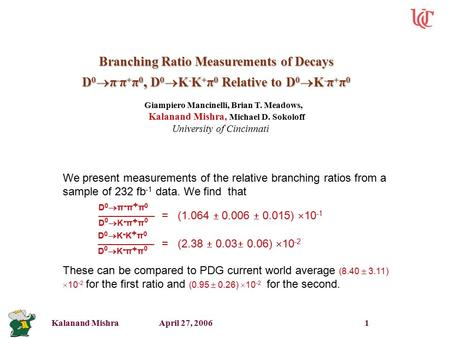 Kalanand Mishra April 27, 2006 1 Branching Ratio Measurements of Decays D 0  π - π + π 0, D 0  K - K + π 0 Relative to D 0  K - π + π 0 Giampiero Mancinelli,