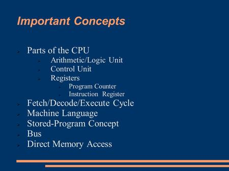 Important Concepts  Parts of the CPU  Arithmetic/Logic Unit  Control Unit  Registers  Program Counter  Instruction Register  Fetch/Decode/Execute.