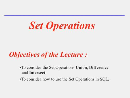 Set Operations Objectives of the Lecture : To consider the Set Operations Union, Difference and Intersect; To consider how to use the Set Operations in.