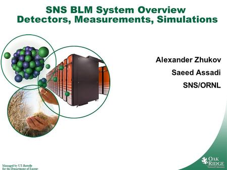 Managed by UT-Battelle for the Department of Energy SNS BLM System Overview Detectors, Measurements, Simulations Alexander Zhukov Saeed Assadi SNS/ORNL.