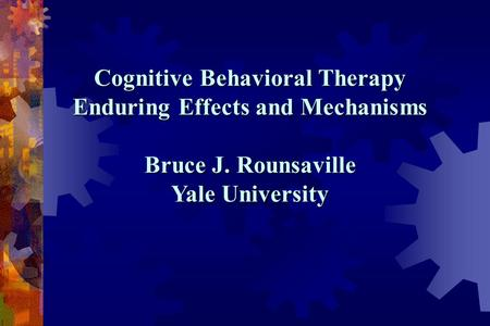 Cognitive Behavioral Therapy Enduring Effects and Mechanisms Bruce J. Rounsaville Yale University.