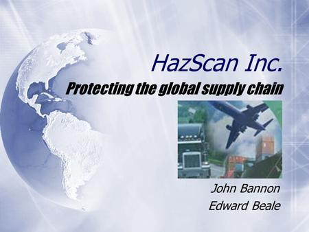 HazScan Inc. Protecting the global supply chain John Bannon Edward Beale.