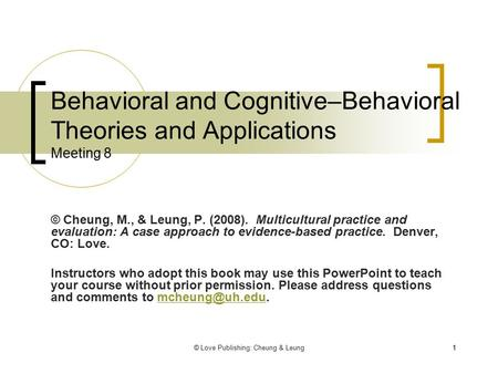 © Love Publishing: Cheung & Leung11 Behavioral and Cognitive–Behavioral Theories and Applications Meeting 8 © Cheung, M., & Leung, P. (2008). Multicultural.