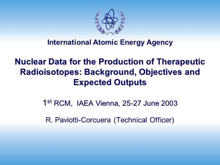 International Atomic Energy Agency Nuclear Data for the Production of Therapeutic Radioisotopes: Background, Objectives and Expected Outputs 1 st RCM,