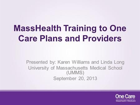 MassHealth Training to One Care Plans and Providers Presented by: Karen Williams and Linda Long University of Massachusetts Medical School (UMMS) September.