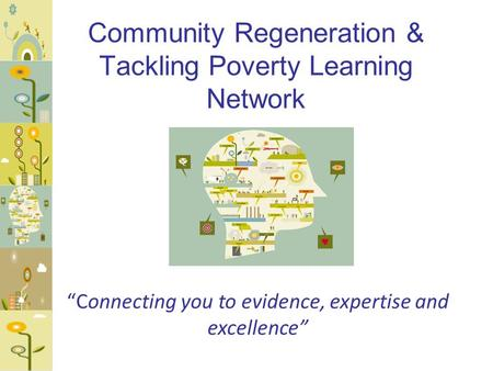 "Community Regeneration & Tackling Poverty Learning Network ""Connecting you to evidence, expertise and excellence"""