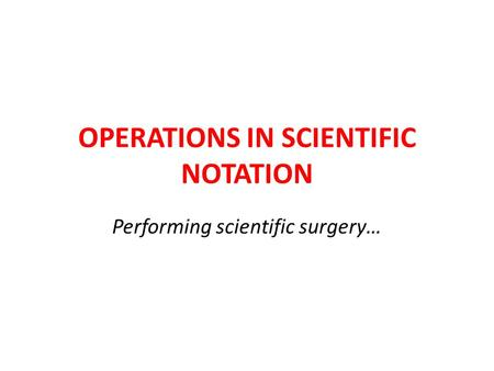 OPERATIONS IN SCIENTIFIC NOTATION Performing scientific surgery…