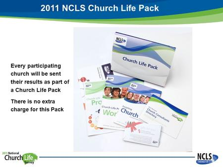 2011 NCLS Church Life Pack Every participating church will be sent their results as part of a Church Life Pack There is no extra charge for this Pack.