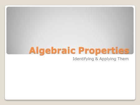 Algebraic Properties Identifying & Applying Them.