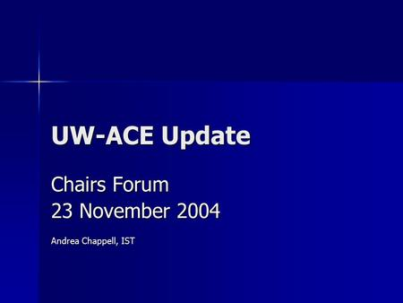UW-ACE Update Chairs Forum 23 November 2004 Andrea Chappell, IST.