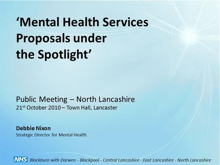 'Mental Health Services Proposals under the Spotlight' Public Meeting – North Lancashire 21 st October 2010 – Town Hall, Lancaster Debbie Nixon Strategic.