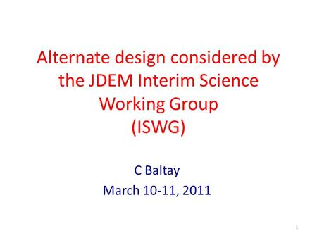 Alternate design considered by the JDEM Interim Science Working Group (ISWG) C Baltay March 10-11, 2011 1.
