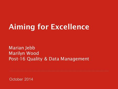 Aiming for Excellence Marian Jebb Marilyn Wood Post-16 Quality & Data Management October 2014.