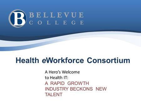 Health eWorkforce Consortium A Hero's Welcome to Health IT: A RAPID GROWTH INDUSTRY BECKONS NEW TALENT.