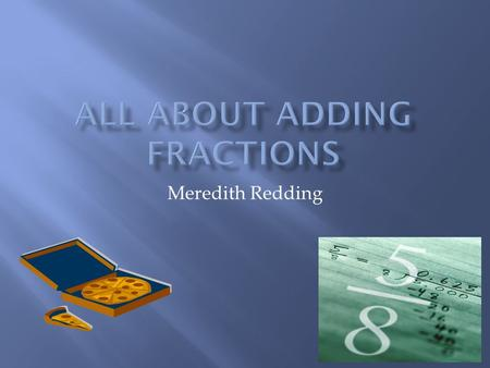 Meredith Redding.  MCC.4.NF.3 Understand a fraction a/b with a > 1 as a sum of fractions 1/b.  a. Understand addition and subtraction of fractions as.