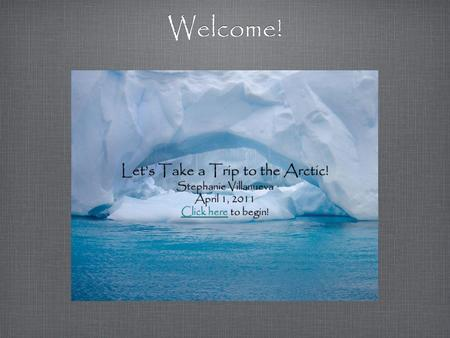 Welcome! Let's Take a Trip to the Arctic! Stephanie Villanueva April 1, 2011 Click hereClick here to begin! Let's Take a Trip to the Arctic! Stephanie.