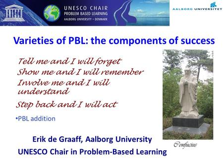 Varieties of PBL: the components of success Erik de Graaff, Aalborg University UNESCO Chair in Problem-Based Learning Tell me and I will forget Show me.