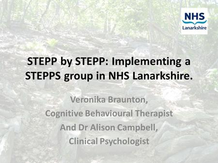STEPP by STEPP: Implementing a STEPPS group in NHS Lanarkshire. Veronika Braunton, Cognitive Behavioural Therapist And Dr Alison Campbell, Clinical Psychologist.