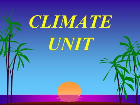 CLIMATE UNIT I. Definitions s A. Weather--day by day variations in temperature (temp), winds,pressure and precipitation (ppt)