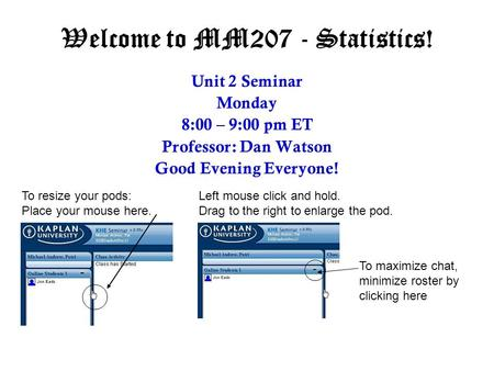 Welcome to MM207 - Statistics! Unit 2 Seminar Monday 8:00 – 9:00 pm ET Professor: Dan Watson Good Evening Everyone! To resize your pods: Place your mouse.