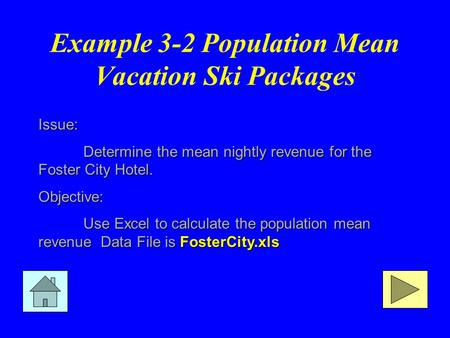 Example 3-2 Population Mean Vacation Ski Packages Issue: Determine the mean nightly revenue for the Foster City Hotel. Objective: Use Excel to calculate.