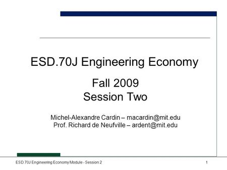 ESD.70J Engineering Economy Module - Session 21 ESD.70J Engineering Economy Fall 2009 Session Two Michel-Alexandre Cardin – Prof. Richard.