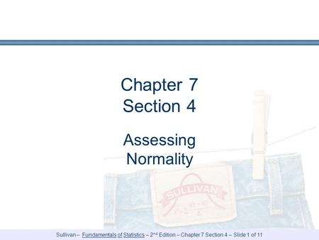 Sullivan – Fundamentals of Statistics – 2 nd Edition – Chapter 7 Section 4 – Slide 1 of 11 Chapter 7 Section 4 Assessing Normality.