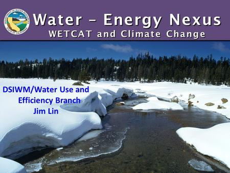 Water – Energy Nexus WETCAT and Climate Change DSIWM/Water Use and Efficiency Branch Jim Lin.