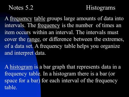 Notes 5.2Histograms A frequency table groups large amounts of data into intervals. The frequency is the number of times an item occurs within an interval.