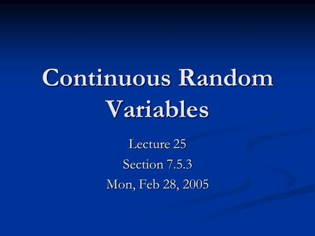 Continuous Random Variables Lecture 25 Section 7.5.3 Mon, Feb 28, 2005.