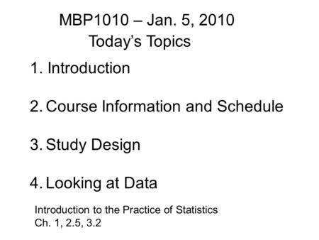 1. Introduction 2.Course Information and Schedule 3.Study Design 4.Looking at Data Today's Topics Introduction to the Practice of Statistics Ch. 1, 2.5,