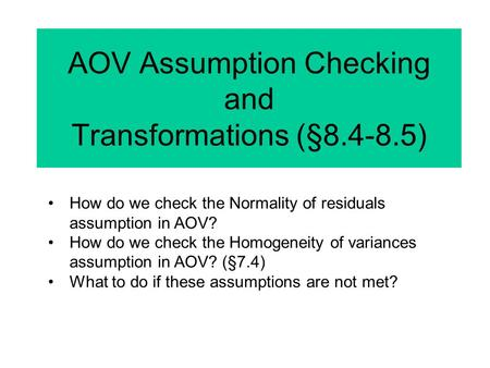 AOV Assumption Checking and Transformations (§8.4-8.5) How do we check the Normality of residuals assumption in AOV? How do we check the Homogeneity of.