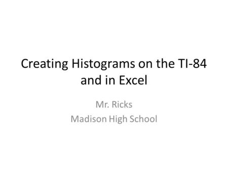 Creating Histograms on the TI-84 and in Excel Mr. Ricks Madison High School.