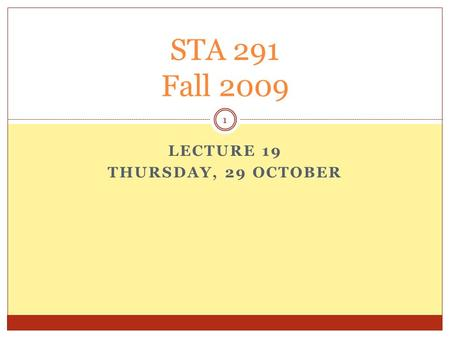 LECTURE 19 THURSDAY, 29 OCTOBER STA 291 Fall 2009 1.