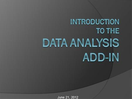 June 21, 2012. Objectives  Enable the Data Analysis Add-In  Quickly calculate descriptive statistics using the Data Analysis Add-In  Create a histogram.