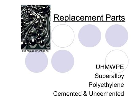 Replacement Parts UHMWPE Superalloy Polyethylene Cemented & Uncemented Hip replacement parts.