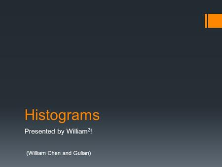 Histograms Presented by William 2 ! (William Chen and Gulian)