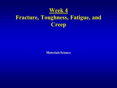 Week 4 Fracture, Toughness, Fatigue, and Creep Materials Science.