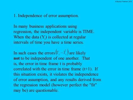 © Buddy Freeman, 2015 1. Independence of error assumption. In many business applications using regression, the independent variable is TIME. When the data.