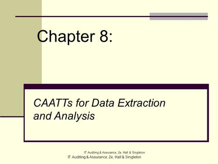 IT Auditing & Assurance, 2e, Hall & Singleton Chapter 8: IT Auditing & Assurance, 2e, Hall & Singleton CAATTs for Data Extraction and Analysis.