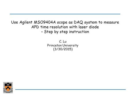 Use Agilent MSO9404A scope as DAQ system to measure APD time resolution with laser diode - Step by step instruction C. Lu Princeton University (3/30/2015)