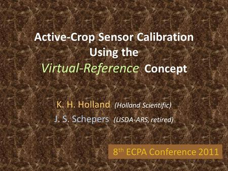 Active-Crop Sensor Calibration Using the Virtual-Reference Concept K. H. Holland (Holland Scientific) J. S. Schepers (USDA-ARS, retired) 8 th ECPA Conference.