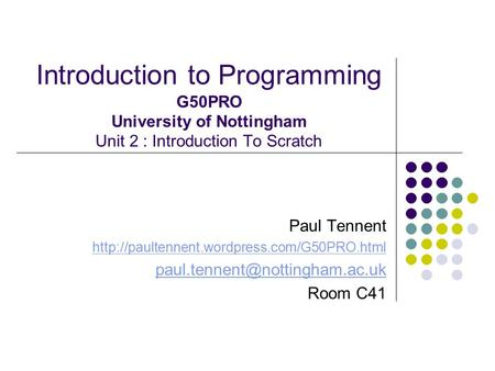 Introduction to Programming G50PRO University of Nottingham Unit 2 : Introduction To Scratch Paul Tennent http://paultennent.wordpress.com/G50PRO.html.